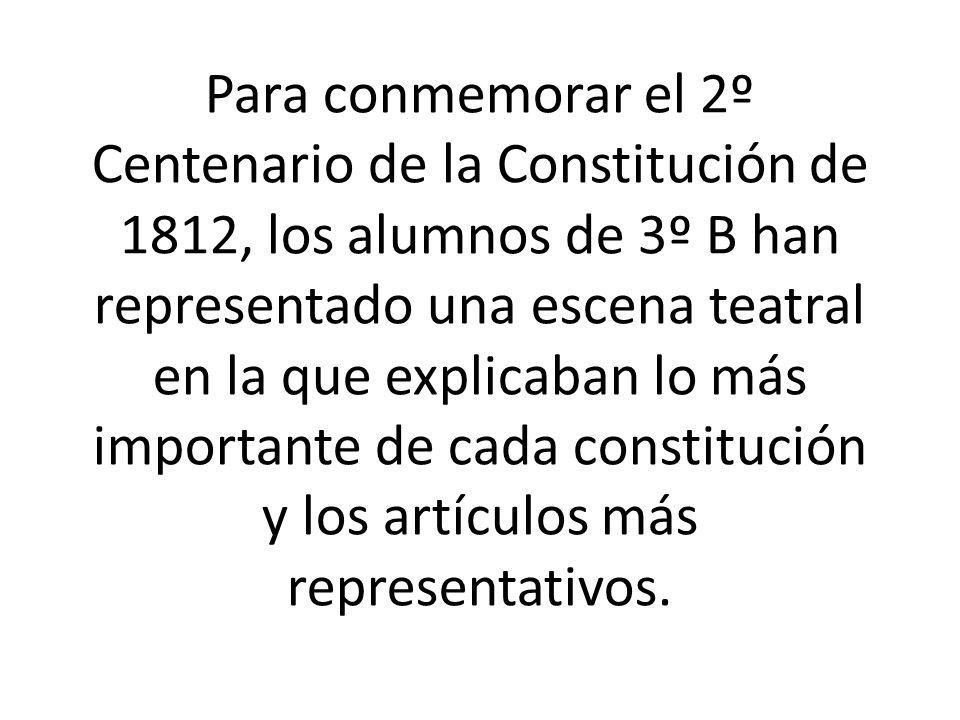 Para conmemorar el 2º Centenario de la Constitución de 1812, los alumnos de 3º B han representado una escena teatral en la que explicaban lo más importante de cada constitución y los artículos más representativos.