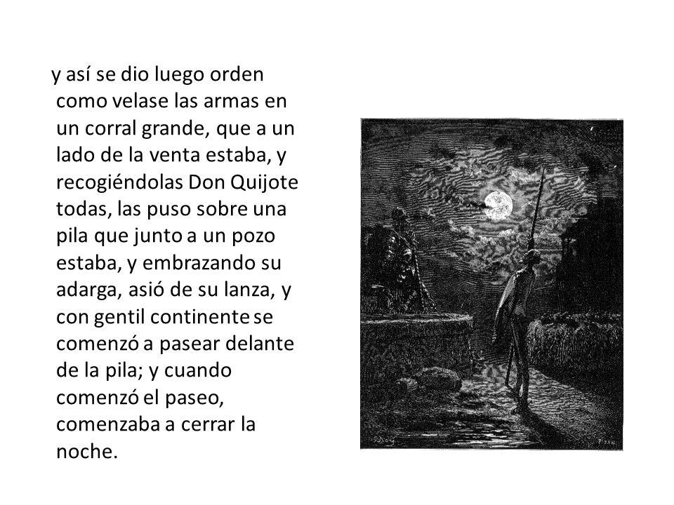 y así se dio luego orden como velase las armas en un corral grande, que a un lado de la venta estaba, y recogiéndolas Don Quijote todas, las puso sobre una pila que junto a un pozo estaba, y embrazando su adarga, asió de su lanza, y con gentil continente se comenzó a pasear delante de la pila; y cuando comenzó el paseo, comenzaba a cerrar la noche.