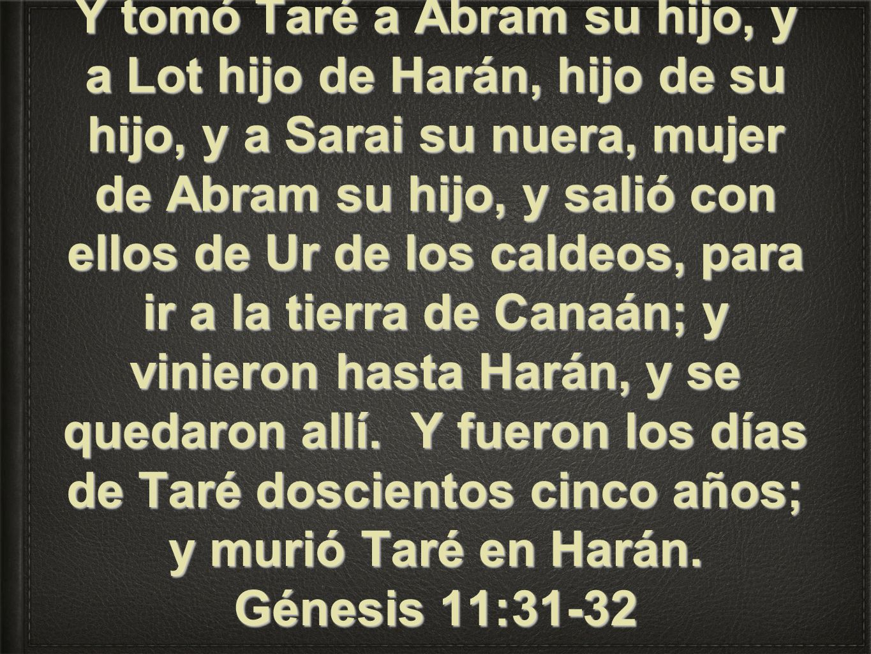 Y tomó Taré a Abram su hijo, y a Lot hijo de Harán, hijo de su hijo, y a Sarai su nuera, mujer de Abram su hijo, y salió con ellos de Ur de los caldeos, para ir a la tierra de Canaán; y vinieron hasta Harán, y se quedaron allí.