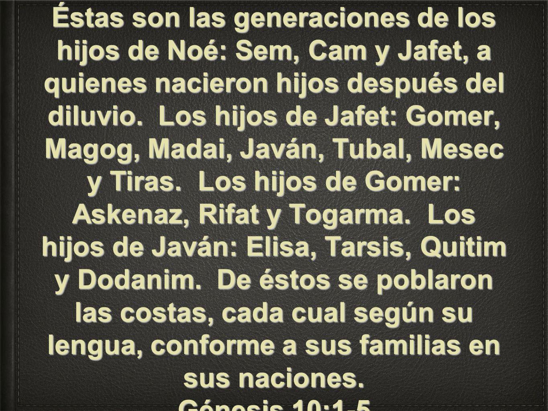 Éstas son las generaciones de los hijos de Noé: Sem, Cam y Jafet, a quienes nacieron hijos después del diluvio. Los hijos de Jafet: Gomer, Magog, Madai, Javán, Tubal, Mesec y Tiras. Los hijos de Gomer: Askenaz, Rifat y Togarma. Los hijos de Javán: Elisa, Tarsis, Quitim y Dodanim. De éstos se poblaron las costas, cada cual según su lengua, conforme a sus familias en sus naciones.