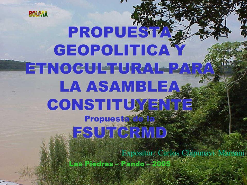 PROPUESTA GEOPOLITICA Y ETNOCULTURAL PARA LA ASAMBLEA CONSTITUYENTE Propuesta de la FSUTCRMD Las Piedras – Pando – 2005