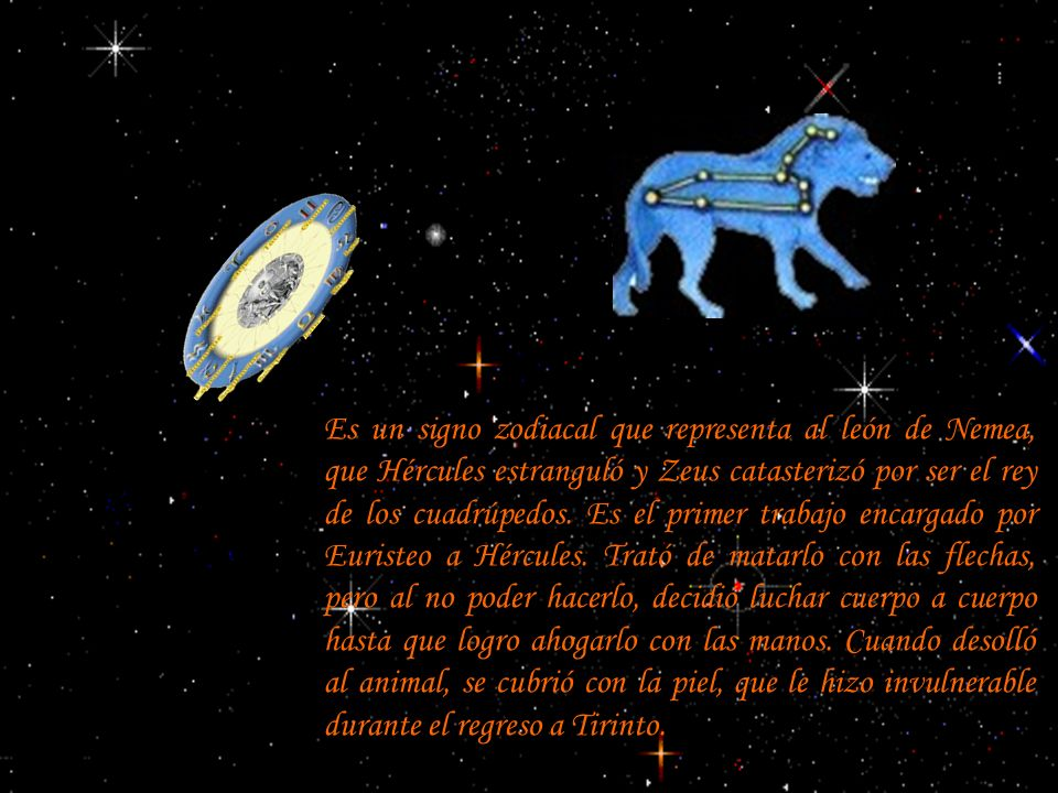 Es un signo zodiacal que representa al león de Nemea, que Hércules estranguló y Zeus catasterizó por ser el rey de los cuadrúpedos.