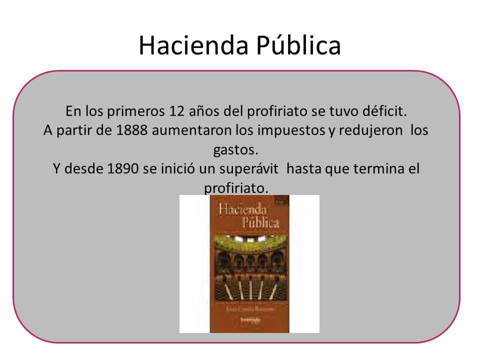 Hacienda Pública En los primeros 12 años del profiriato se tuvo déficit. A partir de 1888 aumentaron los impuestos y redujeron los gastos.