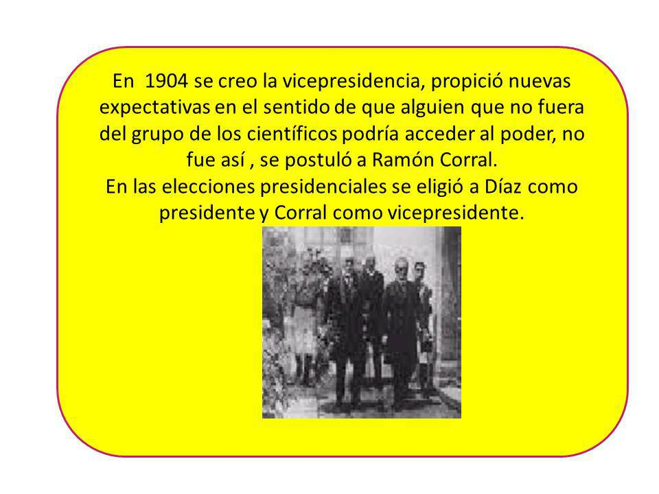 En 1904 se creo la vicepresidencia, propició nuevas expectativas en el sentido de que alguien que no fuera del grupo de los científicos podría acceder al poder, no fue así , se postuló a Ramón Corral.