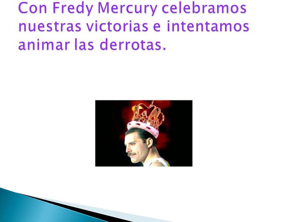 Con Fredy Mercury celebramos nuestras victorias e intentamos animar las derrotas.