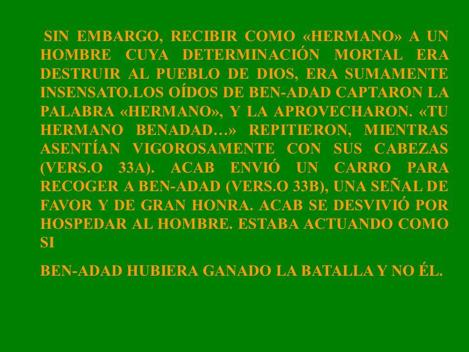 SIN EMBARGO, RECIBIR COMO «HERMANO» A UN HOMBRE CUYA DETERMINACIÓN MORTAL ERA DESTRUIR AL PUEBLO DE DIOS, ERA SUMAMENTE INSENSATO.LOS OÍDOS DE BEN-ADAD CAPTARON LA PALABRA «HERMANO», Y LA APROVECHARON. «TU HERMANO BENADAD…» REPITIERON, MIENTRAS ASENTÍAN VIGOROSAMENTE CON SUS CABEZAS (VERS.O 33A). ACAB ENVIÓ UN CARRO PARA RECOGER A BEN-ADAD (VERS.O 33B), UNA SEÑAL DE FAVOR Y DE GRAN HONRA. ACAB SE DESVIVIÓ POR HOSPEDAR AL HOMBRE. ESTABA ACTUANDO COMO SI
