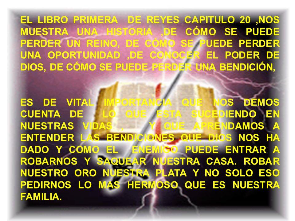 EL LIBRO PRIMERA DE REYES CAPITULO 20 ,NOS MUESTRA UNA HISTORIA ,DE CÓMO SE PUEDE PERDER UN REINO, DE CÓMO SE PUEDE PERDER UNA OPORTUNIDAD ,DE CONOCER EL PODER DE DIOS, DE CÓMO SE PUEDE PERDER UNA BENDICIÓN,