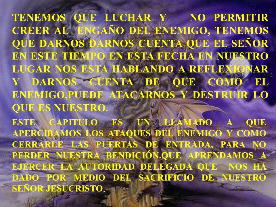 TENEMOS QUE LUCHAR Y NO PERMITIR CREER AL ENGAÑO DEL ENEMIGO, TENEMOS QUE DARNOS DARNOS CUENTA QUE EL SEÑOR EN ESTE TIEMPO EN ESTA FECHA EN NUESTRO LUGAR NOS ESTA HABLANDO A REFLEXIONAR Y DARNOS CUENTA DE QUE COMO EL ENEMIGO,PUEDE ATACARNOS Y DESTRUIR LO QUE ES NUESTRO.