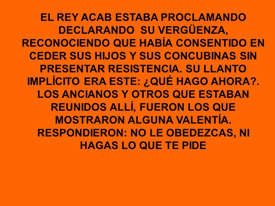 EL REY ACAB ESTABA PROCLAMANDO DECLARANDO SU VERGÜENZA, RECONOCIENDO QUE HABÍA CONSENTIDO EN CEDER SUS HIJOS Y SUS CONCUBINAS SIN PRESENTAR RESISTENCIA.