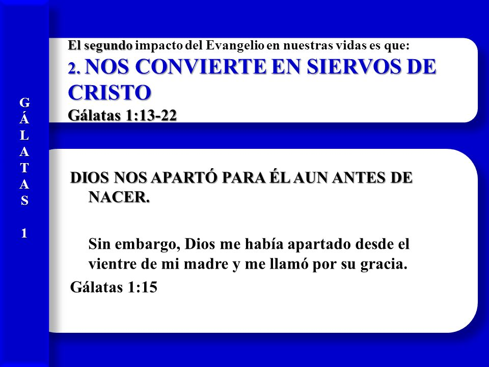 G Á. L. A. T. S. 1. El segundo impacto del Evangelio en nuestras vidas es que: 2. NOS CONVIERTE EN SIERVOS DE CRISTO Gálatas 1:13-22.