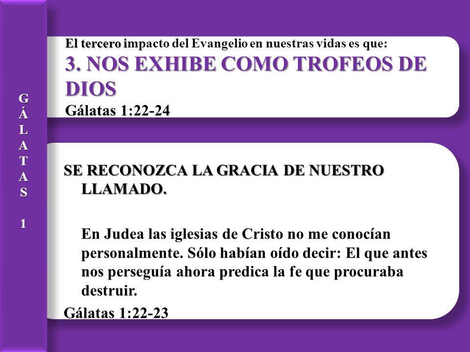 G Á. L. A. T. S. 1. El tercero impacto del Evangelio en nuestras vidas es que: 3. NOS EXHIBE COMO TROFEOS DE DIOS Gálatas 1:22-24.