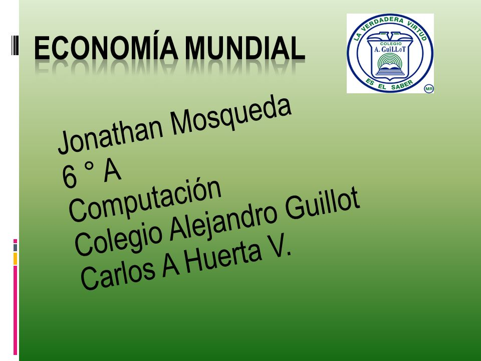 Economía Mundial Jonathan Mosqueda 6 ° A Computación Colegio Alejandro Guillot Carlos A Huerta V.