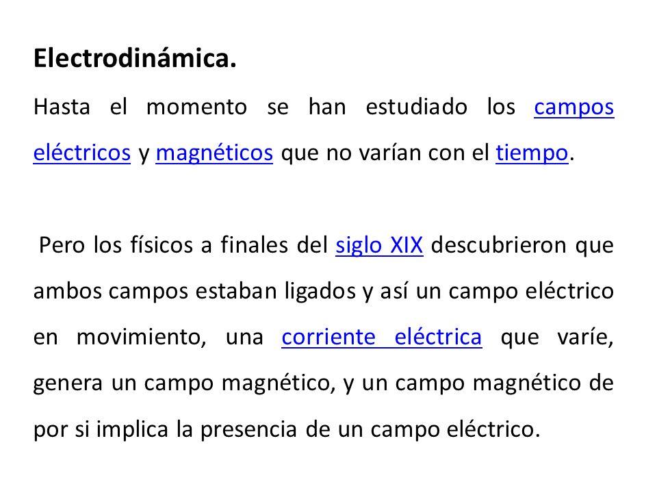 Electrodinámica. Hasta el momento se han estudiado los campos eléctricos y magnéticos que no varían con el tiempo.