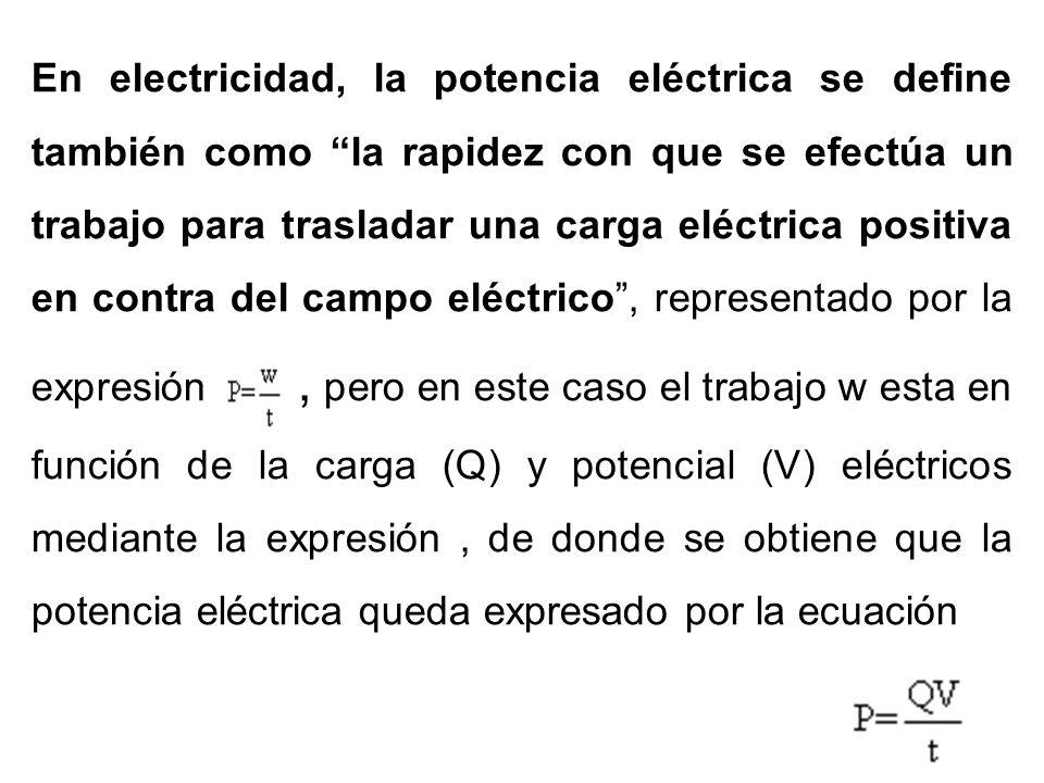 En electricidad, la potencia eléctrica se define también como la rapidez con que se efectúa un trabajo para trasladar una carga eléctrica positiva en contra del campo eléctrico , representado por la expresión , pero en este caso el trabajo w esta en función de la carga (Q) y potencial (V) eléctricos mediante la expresión , de donde se obtiene que la potencia eléctrica queda expresado por la ecuación
