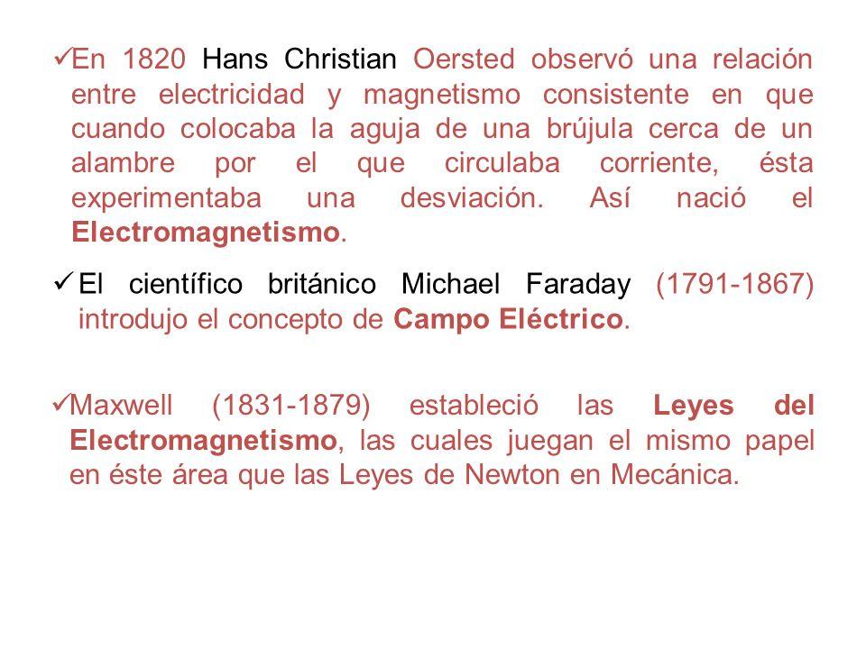 En 1820 Hans Christian Oersted observó una relación entre electricidad y magnetismo consistente en que cuando colocaba la aguja de una brújula cerca de un alambre por el que circulaba corriente, ésta experimentaba una desviación. Así nació el Electromagnetismo.
