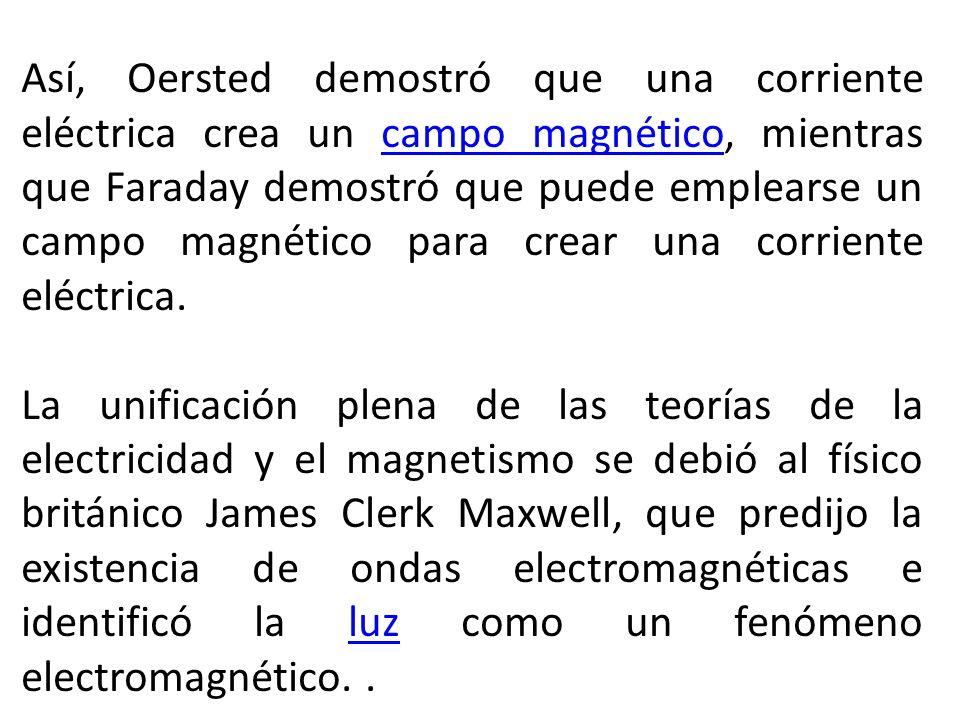 Así, Oersted demostró que una corriente eléctrica crea un campo magnético, mientras que Faraday demostró que puede emplearse un campo magnético para crear una corriente eléctrica.