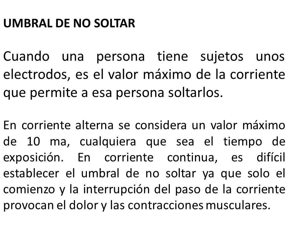 UMBRAL DE NO SOLTAR Cuando una persona tiene sujetos unos electrodos, es el valor máximo de la corriente que permite a esa persona soltarlos.