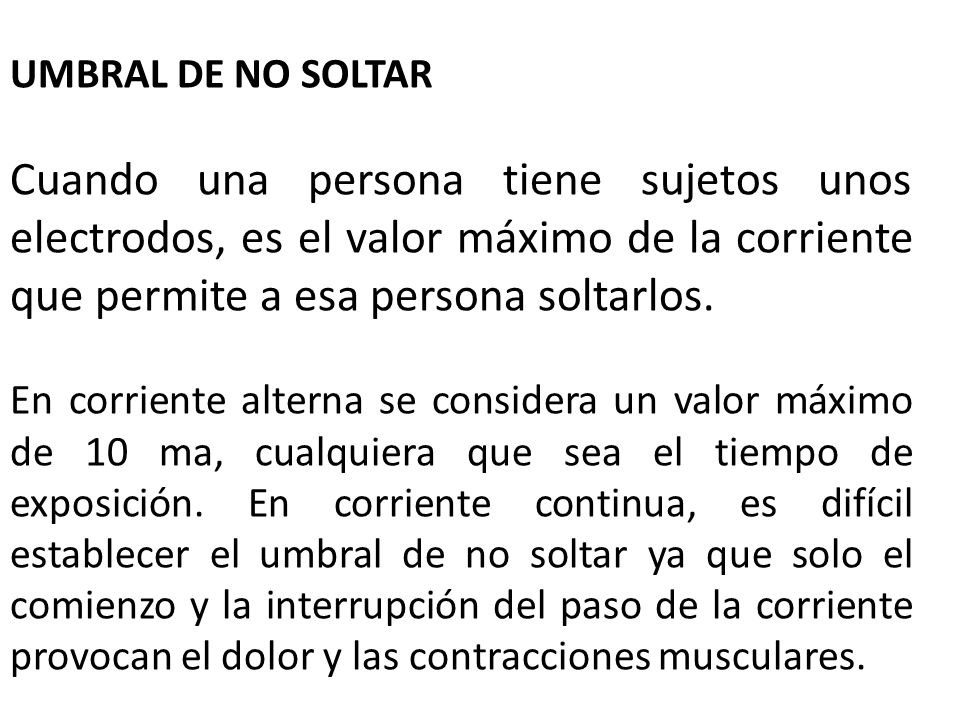 UMBRAL DE NO SOLTARCuando una persona tiene sujetos unos electrodos, es el valor máximo de la corriente que permite a esa persona soltarlos.