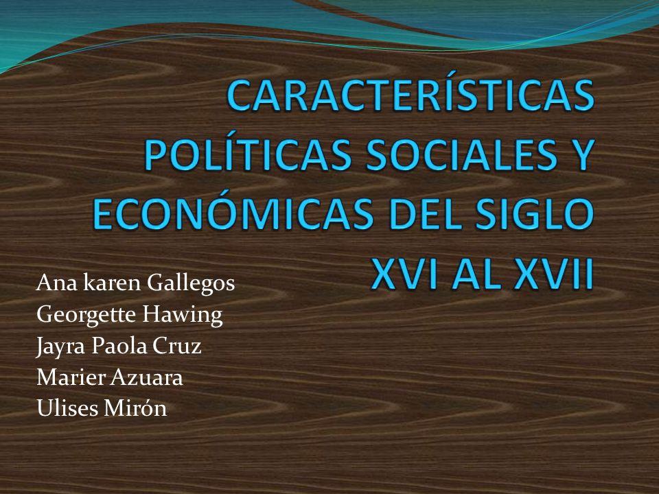 CARACTERÍSTICAS POLÍTICAS SOCIALES Y ECONÓMICAS DEL SIGLO XVI AL XVII