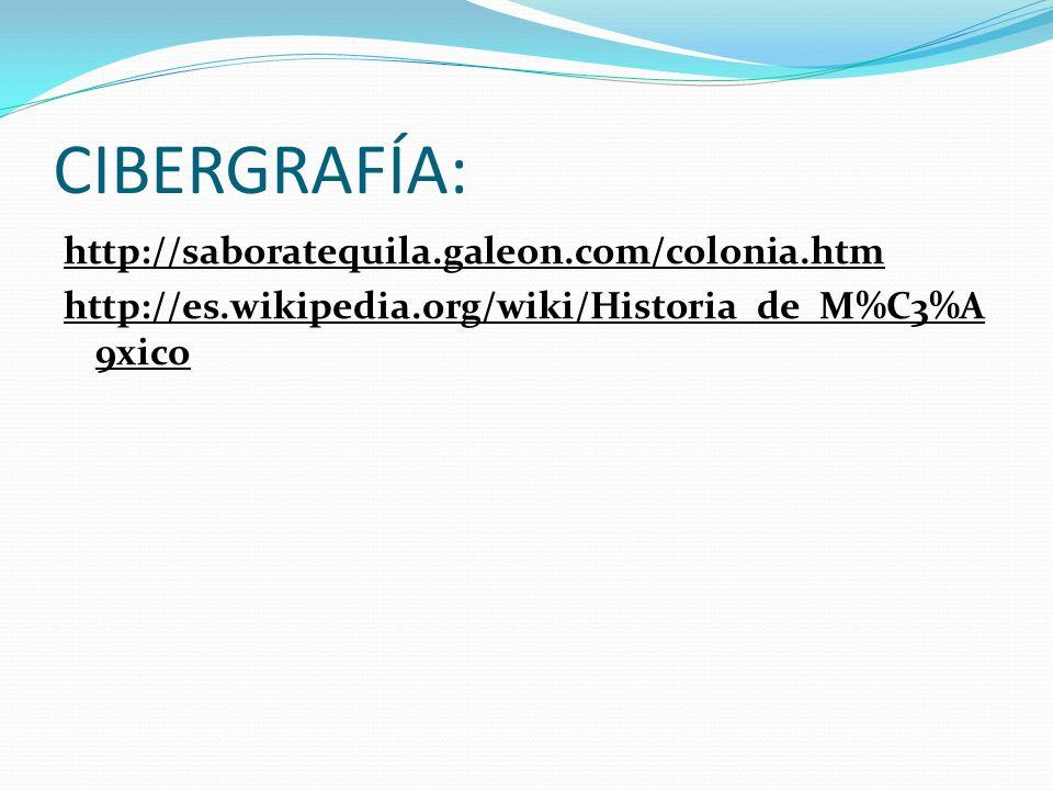 CIBERGRAFÍA: http://saboratequila.galeon.com/colonia.htm http://es.wikipedia.org/wiki/Historia_de_M%C3%A9xico