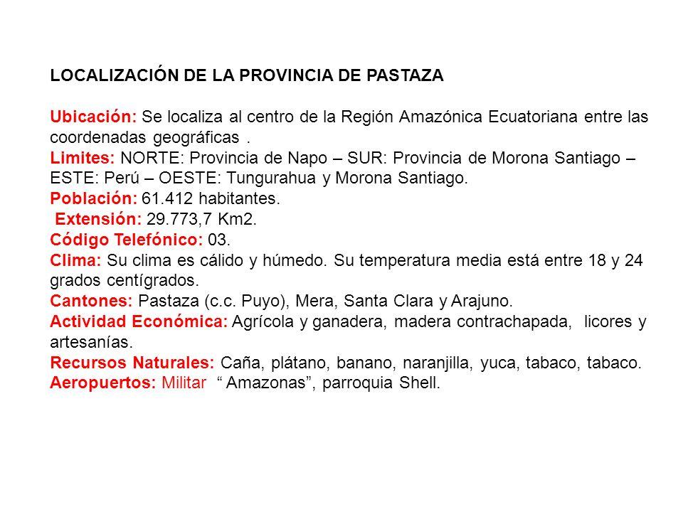 LOCALIZACIÓN DE LA PROVINCIA DE PASTAZA Ubicación: Se localiza al centro de la Región Amazónica Ecuatoriana entre las coordenadas geográficas .