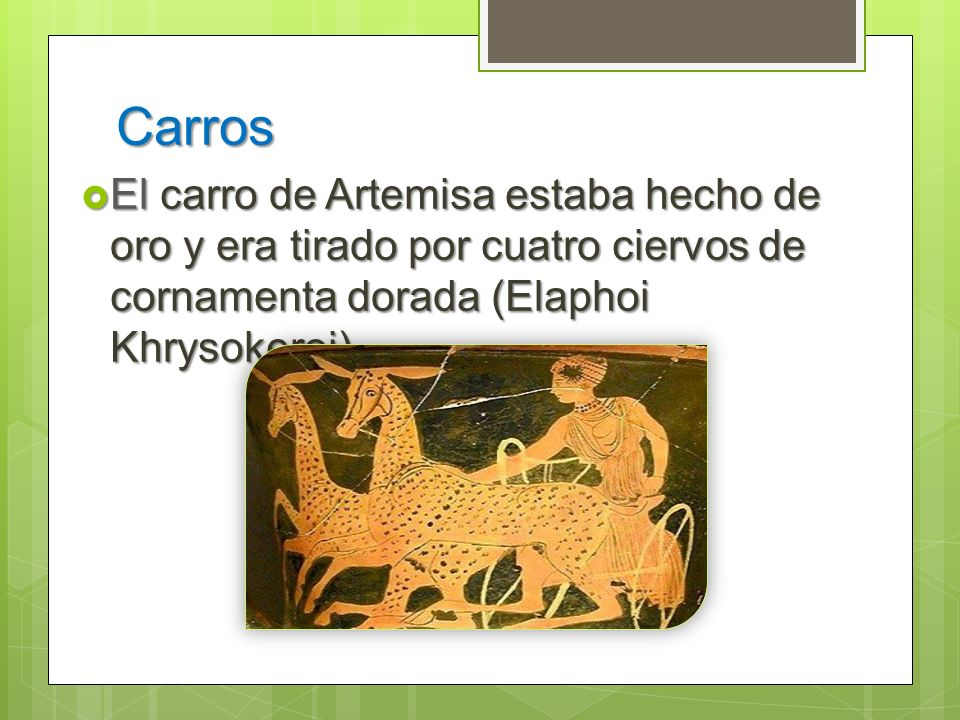 Carros El carro de Artemisa estaba hecho de oro y era tirado por cuatro ciervos de cornamenta dorada (Elaphoi Khrysokeroi).