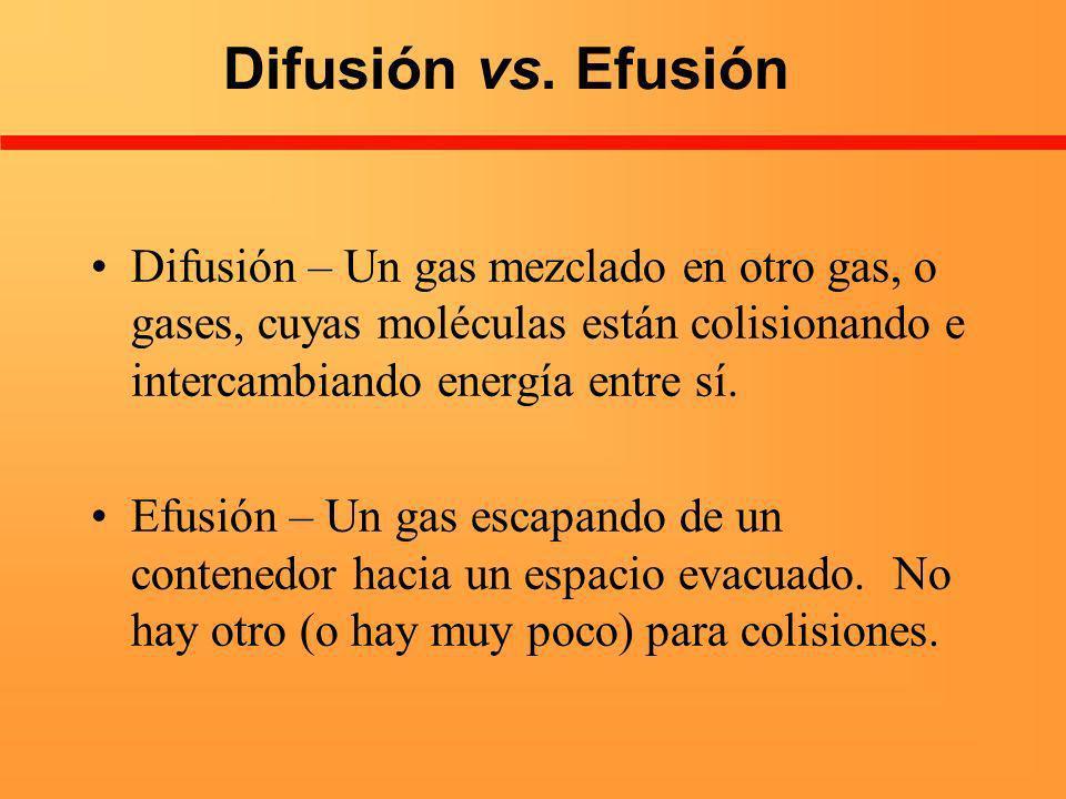 Difusión vs. Efusión Difusión – Un gas mezclado en otro gas, o gases, cuyas moléculas están colisionando e intercambiando energía entre sí.