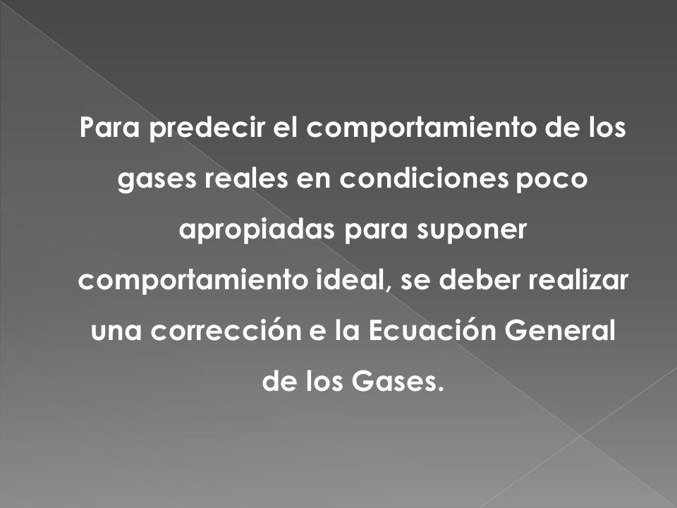 Para predecir el comportamiento de los gases reales en condiciones poco apropiadas para suponer comportamiento ideal, se deber realizar una corrección e la Ecuación General de los Gases.