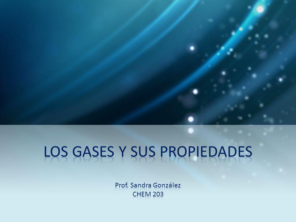 LOS GASES Y SUS PROPIEDADES Prof. Sandra González CHEM 203