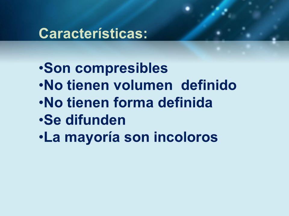 Características: Son compresibles. No tienen volumen definido. No tienen forma definida. Se difunden.