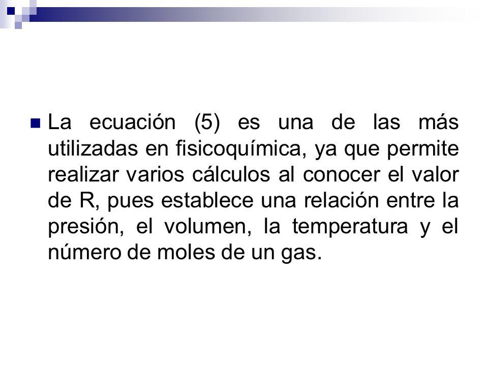 La ecuación (5) es una de las más utilizadas en fisicoquímica, ya que permite realizar varios cálculos al conocer el valor de R, pues establece una relación entre la presión, el volumen, la temperatura y el número de moles de un gas.