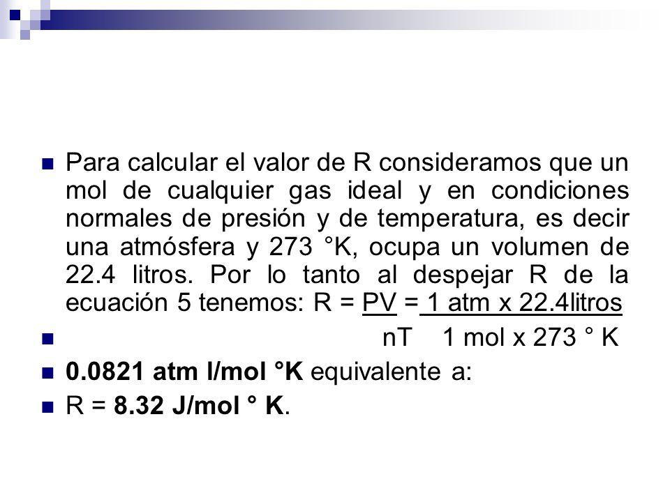 Para calcular el valor de R consideramos que un mol de cualquier gas ideal y en condiciones normales de presión y de temperatura, es decir una atmósfera y 273 °K, ocupa un volumen de 22.4 litros. Por lo tanto al despejar R de la ecuación 5 tenemos: R = PV = 1 atm x 22.4litros