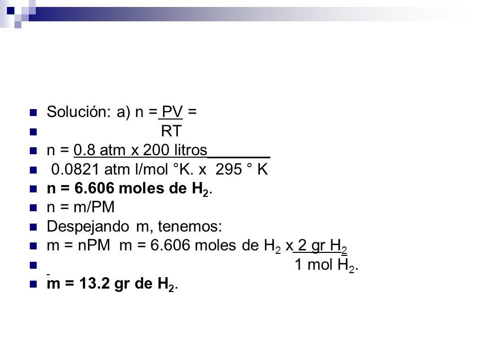Solución: a) n = PV = RT. n = 0.8 atm x 200 litros_______. 0.0821 atm l/mol °K. x 295 ° K. n = 6.606 moles de H2.