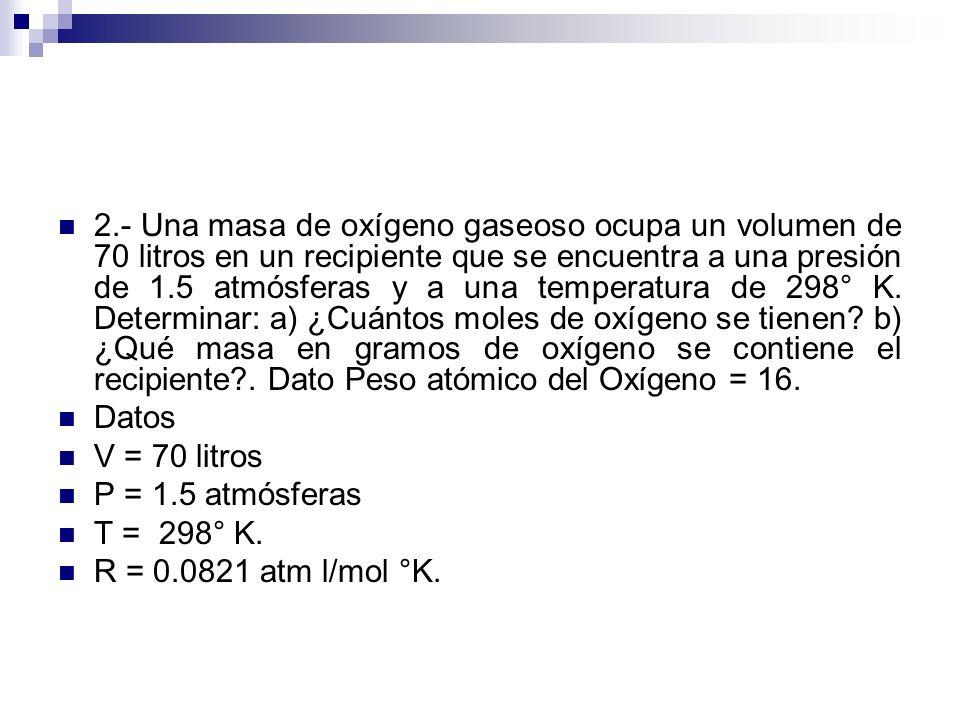 2.- Una masa de oxígeno gaseoso ocupa un volumen de 70 litros en un recipiente que se encuentra a una presión de 1.5 atmósferas y a una temperatura de 298° K. Determinar: a) ¿Cuántos moles de oxígeno se tienen b) ¿Qué masa en gramos de oxígeno se contiene el recipiente . Dato Peso atómico del Oxígeno = 16.