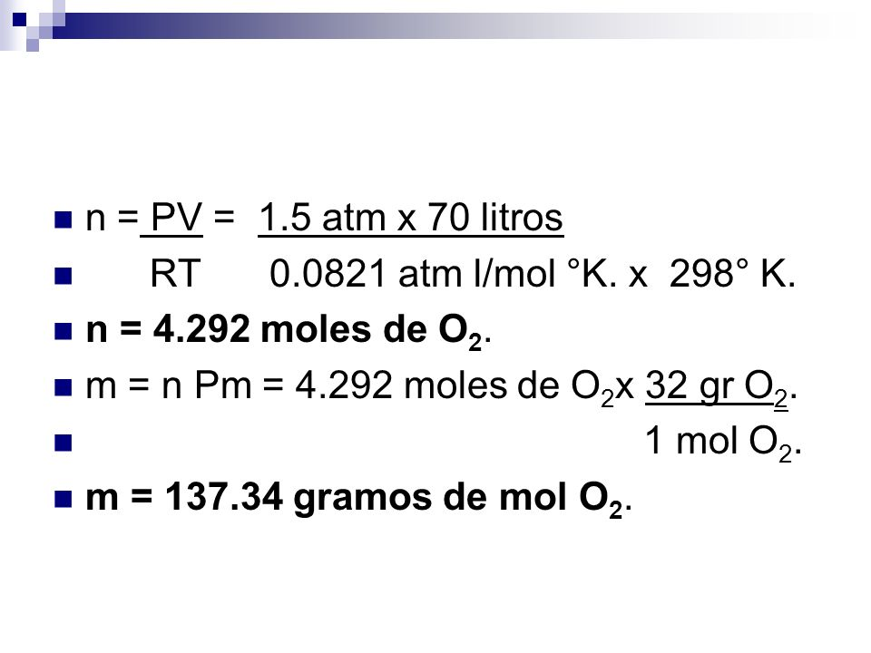 n = PV = 1.5 atm x 70 litros RT 0.0821 atm l/mol °K. x 298° K. n = 4.292 moles de O2. m = n Pm = 4.292 moles de O2x 32 gr O2.