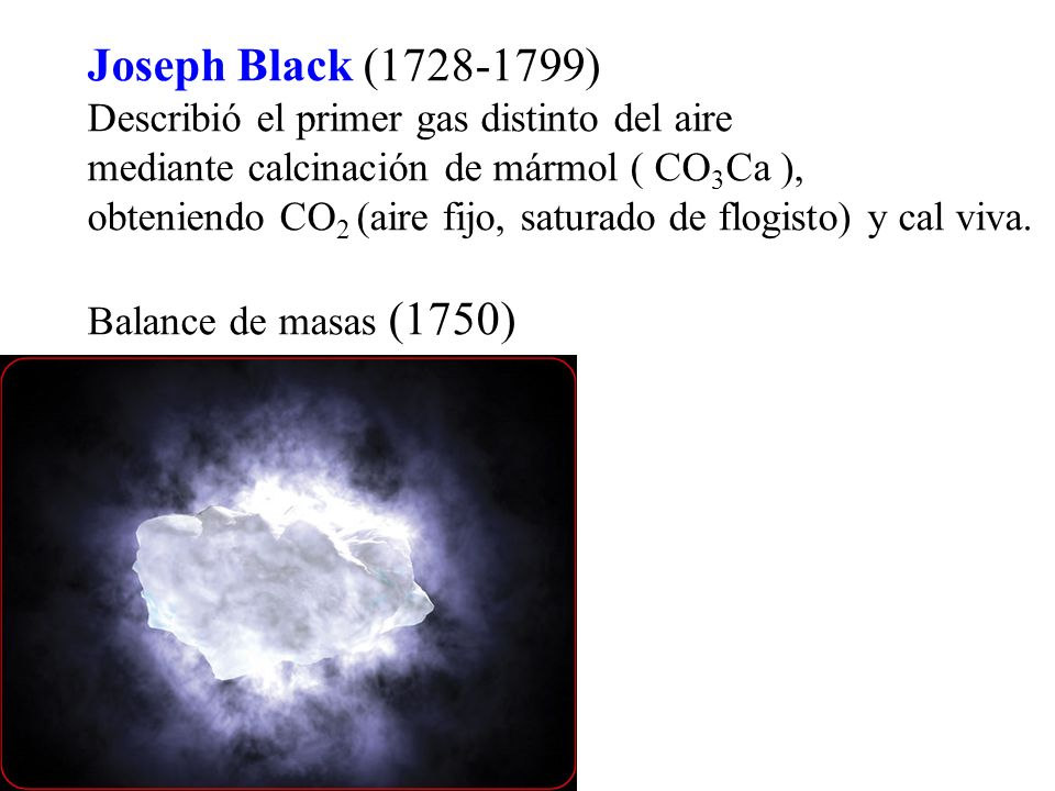 Joseph Black (1728-1799) Describió el primer gas distinto del aire