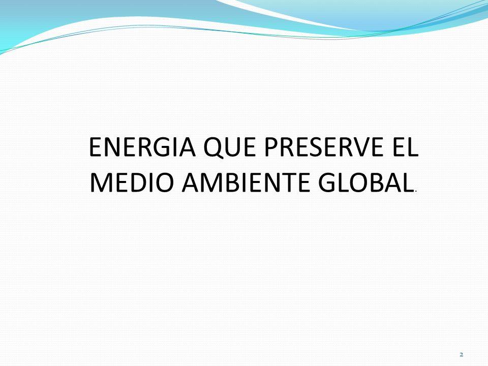 ENERGIA QUE PRESERVE EL MEDIO AMBIENTE GLOBAL.
