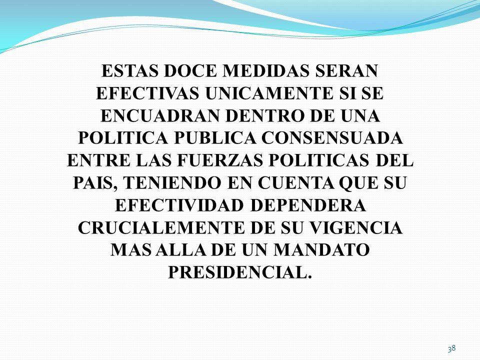ESTAS DOCE MEDIDAS SERAN EFECTIVAS UNICAMENTE SI SE ENCUADRAN DENTRO DE UNA POLITICA PUBLICA CONSENSUADA ENTRE LAS FUERZAS POLITICAS DEL PAIS, TENIENDO EN CUENTA QUE SU EFECTIVIDAD DEPENDERA CRUCIALEMENTE DE SU VIGENCIA MAS ALLA DE UN MANDATO PRESIDENCIAL.