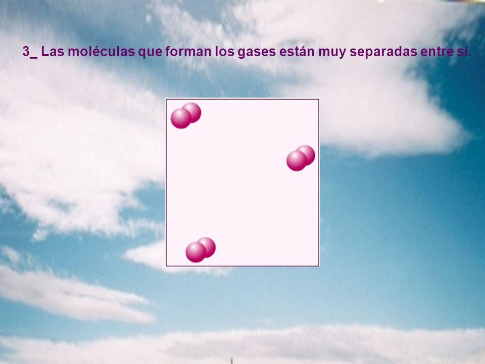 3_ Las moléculas que forman los gases están muy separadas entre sí.
