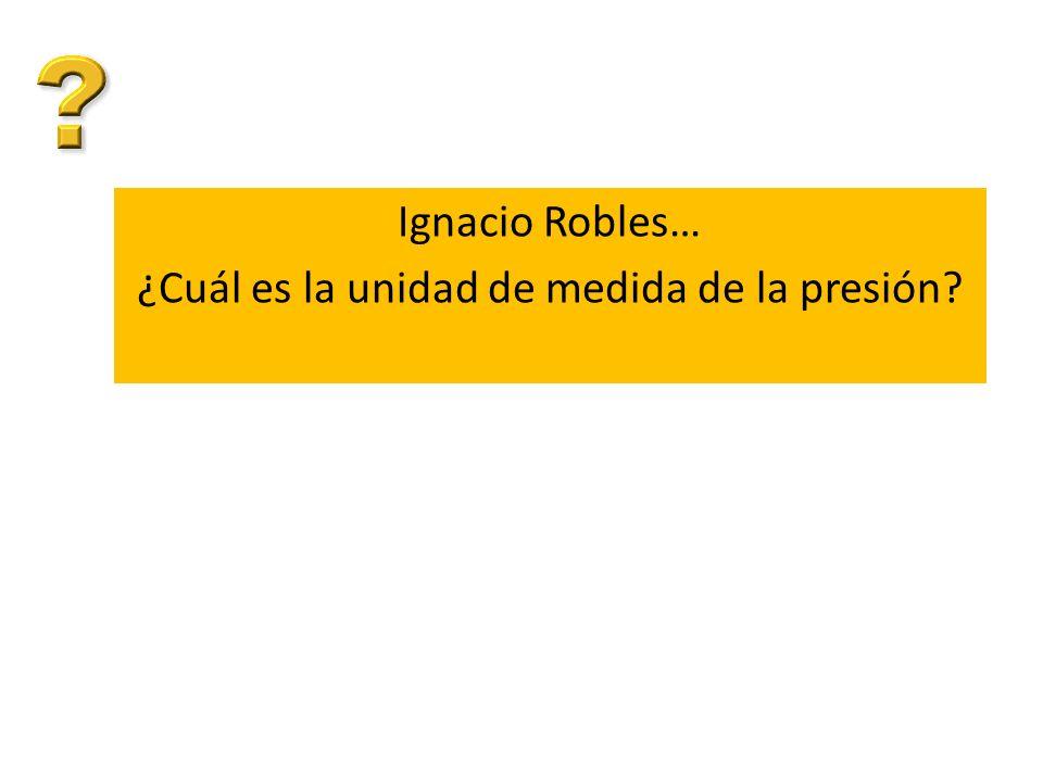 Ignacio Robles… ¿Cuál es la unidad de medida de la presión
