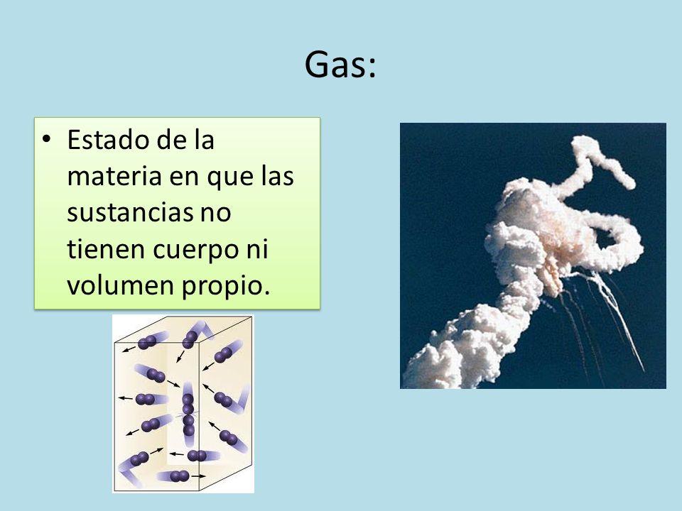 Gas: Estado de la materia en que las sustancias no tienen cuerpo ni volumen propio.