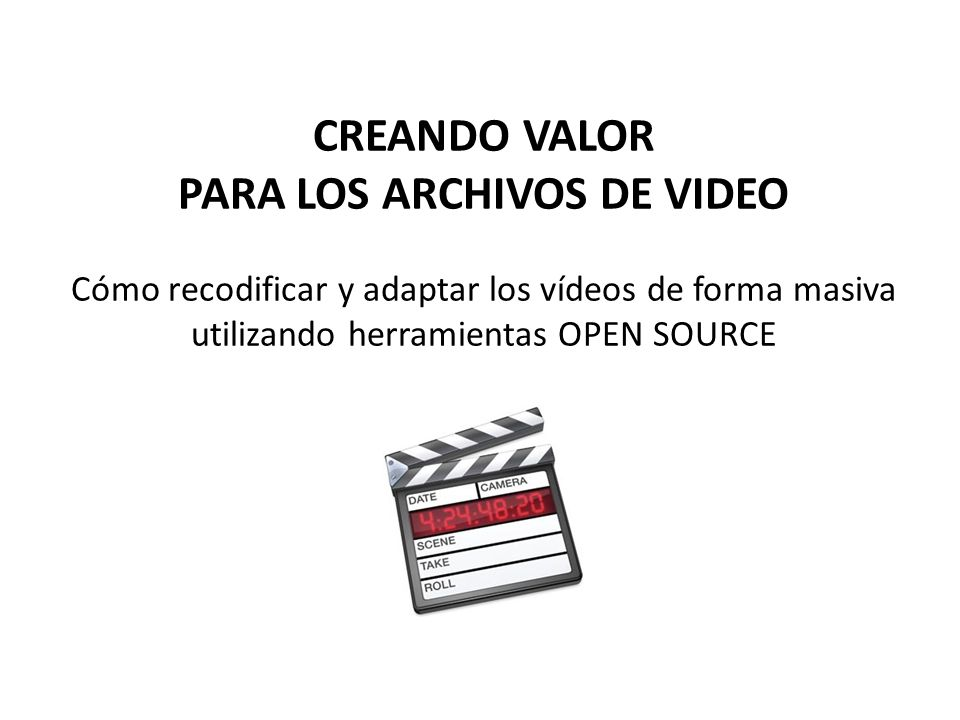 CREANDO VALOR PARA LOS ARCHIVOS DE VIDEO Cómo recodificar y adaptar los vídeos de forma masiva utilizando herramientas OPEN SOURCE