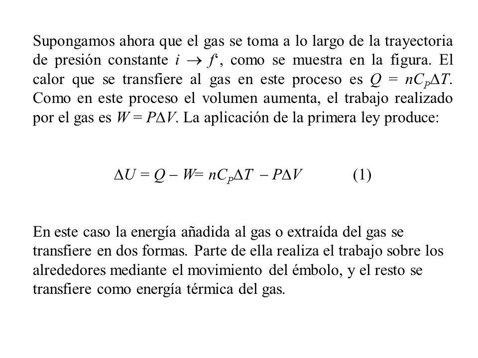 Supongamos ahora que el gas se toma a lo largo de la trayectoria de presión constante i  f', como se muestra en la figura. El calor que se transfiere al gas en este proceso es Q = nCPDT. Como en este proceso el volumen aumenta, el trabajo realizado por el gas es W = PDV. La aplicación de la primera ley produce: