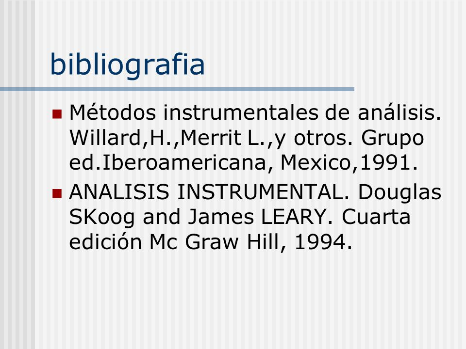 bibliografia Métodos instrumentales de análisis. Willard,H.,Merrit L.,y otros. Grupo ed.Iberoamericana, Mexico,1991.