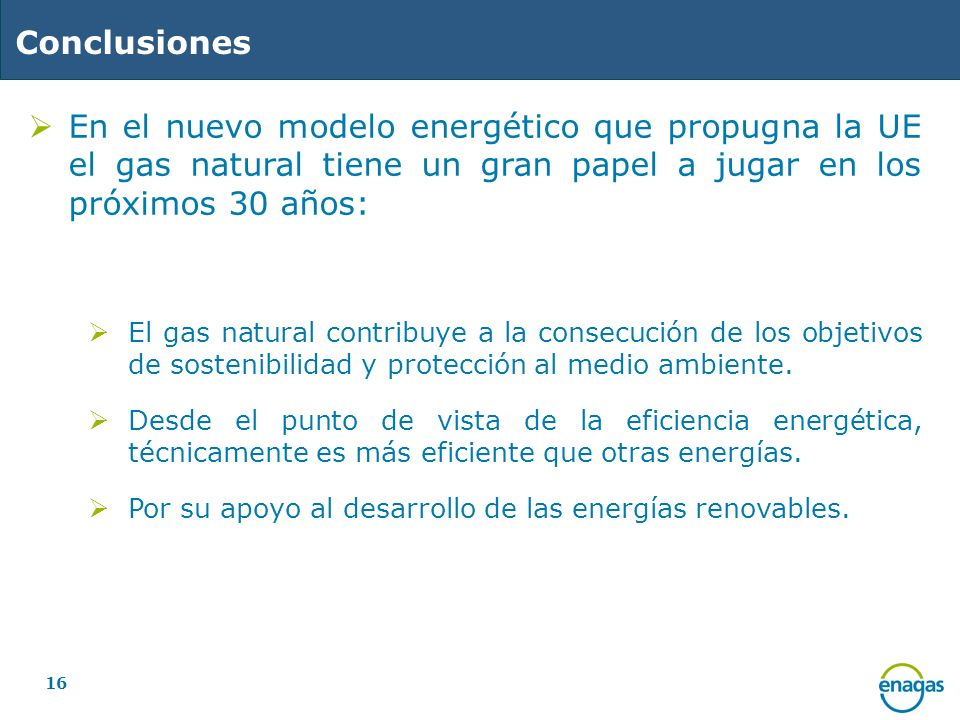 Conclusiones En el nuevo modelo energético que propugna la UE el gas natural tiene un gran papel a jugar en los próximos 30 años: