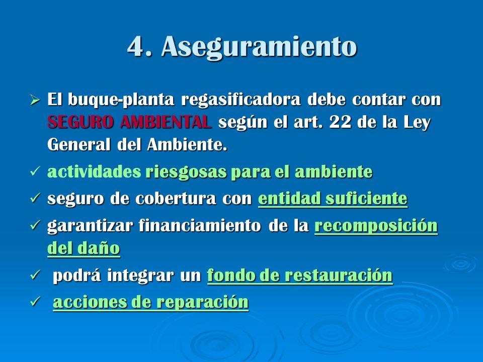 4. Aseguramiento El buque-planta regasificadora debe contar con SEGURO AMBIENTAL según el art. 22 de la Ley General del Ambiente.