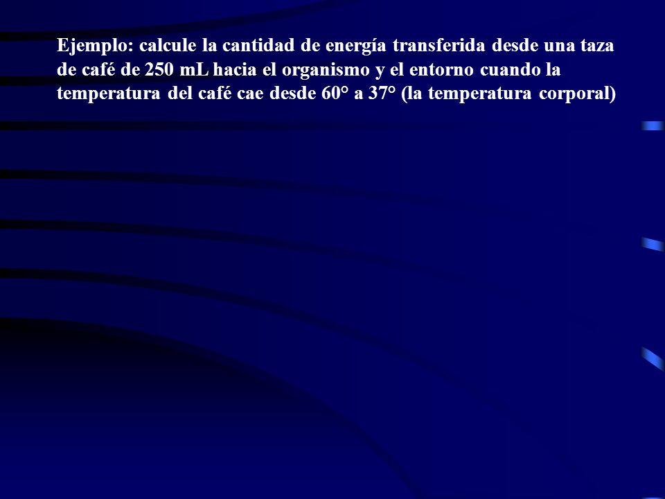 Ejemplo: calcule la cantidad de energía transferida desde una taza de café de 250 mL hacia el organismo y el entorno cuando la temperatura del café cae desde 60° a 37° (la temperatura corporal)
