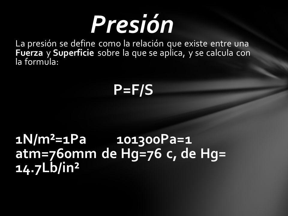 Presión La presión se define como la relación que existe entre una Fuerza y Superficie sobre la que se aplica, y se calcula con la formula: