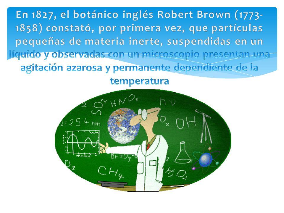 En 1827, el botánico inglés Robert Brown (1773-1858) constató, por primera vez, que partículas pequeñas de materia inerte, suspendidas en un líquido y observadas con un microscopio presentan una agitación azarosa y permanente dependiente de la temperatura