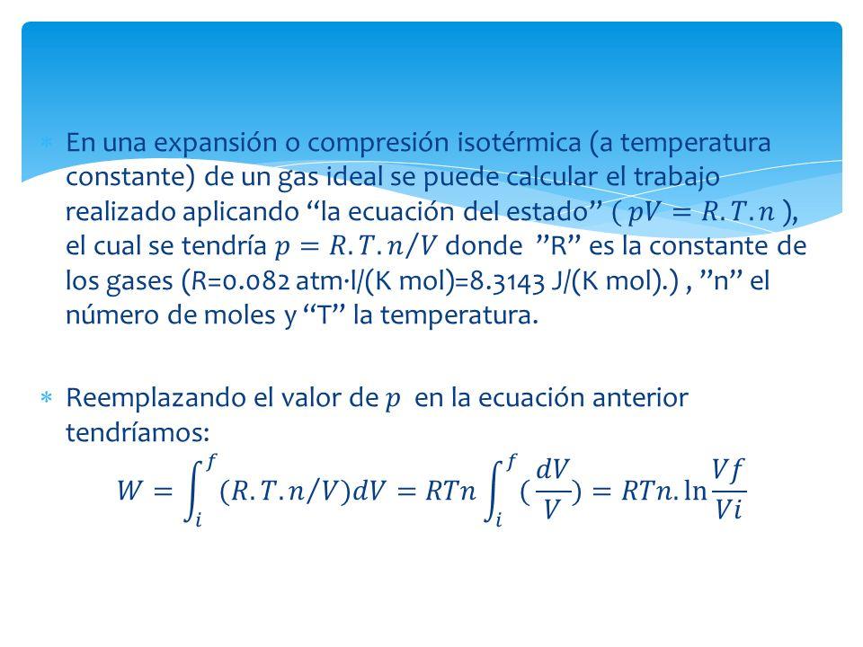 En una expansión o compresión isotérmica (a temperatura constante) de un gas ideal se puede calcular el trabajo realizado aplicando la ecuación del estado ( 𝑝𝑉=𝑅.𝑇.𝑛 ), el cual se tendría 𝑝=𝑅.𝑇. 𝑛 𝑉 donde R es la constante de los gases (R=0.082 atm·l/(K mol)=8.3143 J/(K mol).) , n el número de moles y T la temperatura.